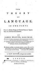 The Theory of Language: In Two Parts. Part I. Of the Origin and General Nature of Speech. Part II. Of Universal Grammar. By James Beattie ...