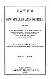 "Town's New Speller and Definer: Containing a New and Complete Key to Pronunciation; an Introduction to the ""Analysis of Derivative Words in the English Language""; Dictation Exercises; and Various Other Improvements"