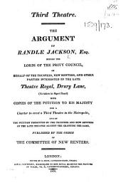 Third Theatre. The argument of Randle Jackson, Esq., before the Lords of the Privy Council, on behalf of the trustees, new renters, and other parties interested in the late Theatre Royal, Drury Lane, as taken in short hand, with copies of the petition to His Majesty for a charter to erect a third theatre in the metropolis, and of the petition presented by the trustees and new renters of the late theatre against the granting the same, etc