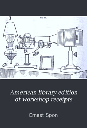 American library edition of workshop receipts: being a complete technical encyclopaedia in five volumes, Volume 1