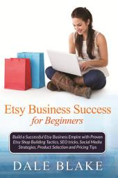 Etsy Business Success For Beginners: Build a Successful Etsy Business Empire with Proven Etsy Shop Building Tactics, SEO tricks, Social Media Strategies, Product Selection and Pricing Tips