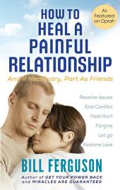 How To Heal A Painful Relationship: And If Necessary, Part as Friends