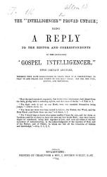 The    Intelligencer    Proved Untrue  Being a Reply to the Editor and Correspondents of The so called    Gospel Intelligencer     Upon Certain Articles  Wherein They Have Endeavoured to Prove that it is Unscriptural to Pray to and Praise the Person of the Holy Ghost  Etc PDF