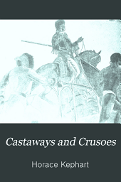 Castaways and Crusoes: Tales of Survivors of Ship-wreck in New Zealand, Patagonia, Tobago, Cuba, Magdalen Islands, South Seas and the Crozets