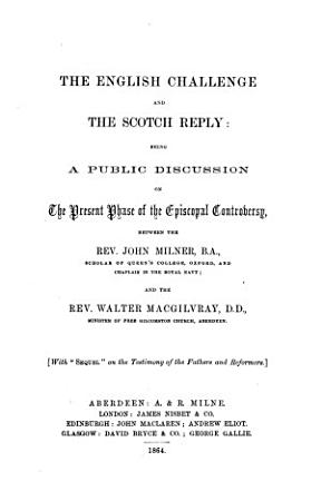 The English Challenge and the Scotch Reply  Being a Public Discussion on the Present Phase of the Episcopal Controversy  Between     J  Milner and     W  Macgilvray PDF