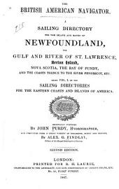 The British American Navigator: A Sailing Directory for the Island and Banks of Newfoundland, the Gulf and River of St. Lawrence, Breton Island, Nova Scotia, the Bay of Fundy, and the Coasts Thence to the River Penobscot, Etc