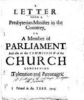 A Letter from a Presbyterian Minister in the Countrey, to a Member of Parliament and Also of the Commission of the Church Concerning Toleration and Patronages