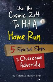 Use the Cosmic 2x4 to Hit a Home Run: 5 Spiritual Steps to Overcome Adversity