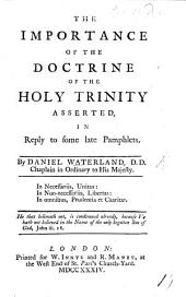 The Importance of the Doctrine of the Holy Trinity Asserted, in Reply to Some Late Pamphlets ...