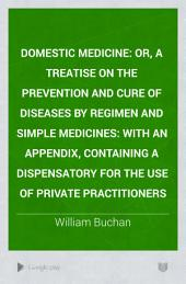 Domestic Medicine: Or, A Treatise on the Prevention and Cure of Diseases by Regimen and Simple Medicines: With an Appendix, Containing a Dispensatory for the Use of Private Practitioners