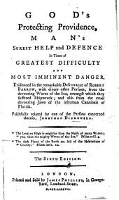 God's Protecting Providence, man's surest help and defence, in times of the greatest difficulty, and most eminent danger. Evidenced in the remarkable deliverance of Robert Barrow, with divers other persons, from the devouring waves of the sea; amongst which they suffered shipwrack: and also, from the cruel devouring jaws of the inhumane canibals of Florida. Faithfully related by one of the persons concerned therein, Jonathan Dickenson