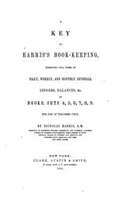 A Key to Harris's Book-keeping: Exhibiting Full Forms of Daily, Weekly, and Monthly Journals, Ledgers, Balances, &c., of Books, Sets 4, 5, 6, 7, 8, 9. For Use of Teachers Only