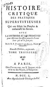 Histoire critique des pratiques superstitieuses, qui ont séduit les Peuples, & embarrassé les Savans: avec la methode et les principes pour discerner les effets naturels d'avec ceux qui ne le sont pas