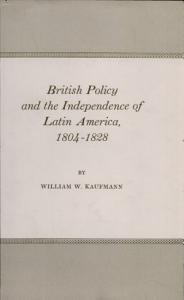 British Policy and the Independence of Latin America, 1804-1828