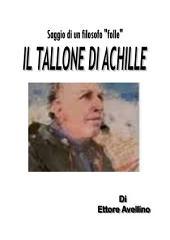 """IL TALLONE DI ACHILLE - Saggio di un filosofo """"folle"""""""