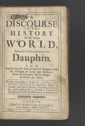 A Discourse on the History of the Whole World: Dedicated to His Royal Highness the Dauphin, and Explicating the Continuance of Religion, with the Changes of States and Empires, from the Creation Till the Reign of Charles the Great