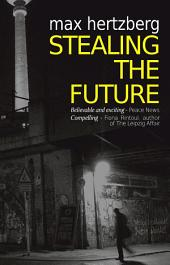 Stealing The Future: An East German Spy Story: An East German Spy Story