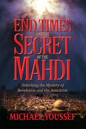 End Times and the Secret of the Mahdi: Unlocking the Mystery of Revelation and the Antichrist