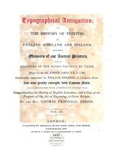 Typographical Antiquities Or The History of Printing in England, Scotland and Ireland: Containing Memoirs of Our Ancient Printers, and a Register of the Books Printed by Them