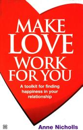 Make Love Work For You: A Toolkit for Finding Happiness in Your Relationship