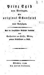 Prinz Egid von Bretagne: Ein original Schauspiel in vier Aufzügen
