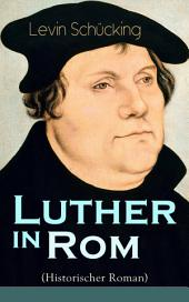 Luther in Rom (Historischer Roman) - Vollständige Ausgabe: Der Ursprung der Reformation - Die längste und weiteste Reise im Leben Martin Luthers