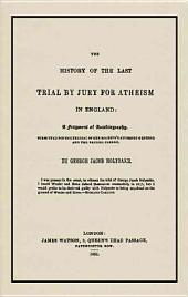 The History of the Last Trial by Jury for Atheism in England: A Fragment of Autobiography, Submitted for the Perusal of Her Majesty's Attorney-general and the British Clergy