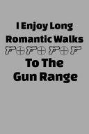 I Enjoy Long Romantic Walks To The Gun Range
