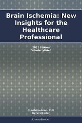 Brain Ischemia: New Insights for the Healthcare Professional: 2012 Edition: ScholarlyBrief