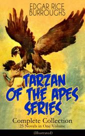TARZAN OF THE APES SERIES - Complete Collection: 25 Novels in One Volume (Illustrated): The Return of Tarzan, The Beasts of Tarzan, The Son of Tarzan, Tarzan and the Jewels of Opar, Jungle Tales of Tarzan, Tarzan the Untamed, Tarzan and the Golden Lion, Tarzan the Terrible and many more