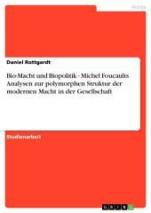 Bio-Macht und Biopolitik - Michel Foucaults Analysen zur polymorphen Struktur der modernen Macht in der Gesellschaft