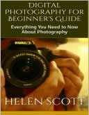 Digital Photography for Beginner's Guide: Everything You Need to Now About Photography