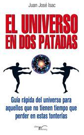 EL UNIVERSO EN DOS PATADAS: Guía rápida del universo para aquellos que no tienen tiempo que perder en estas tonterías
