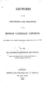 Lectures on the doctrines and practices of the Roman catholic church [delivered at St. Mary's Moorfields, during the Lent of 1836.]