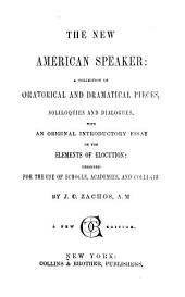 The new American speaker: a collection of oratorical and dramatical pieces, soliloquies and dialogues : with an original introductory essay on the elements of elocution
