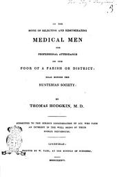 On the Mode of Selecting and Remunerating Medical Men for Professional Attendance on the Poor of a Parish Or District Read Before the Hunterian Society by Thomas Hodgkin, M.D