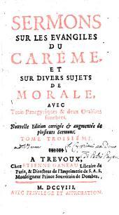 Sermons Sur Les Evangiles Du Car Eme, Et Sur Divers Sujets de Morale: Avec Trois Panegyriques & Deux Oraisons Funebres, Volume3
