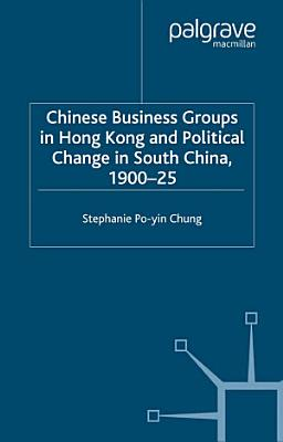 Chinese Business Groups in Hong Kong and Political Change in South China 1900 1925