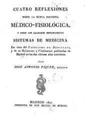 Cuatro reflexiones sobre la nueva doctrina médico-fisiológica y sobre los llamados impropiamente sistemas de medicina: en vista del Catecismo de Broussais, y de su Refutación y Vindicación publicados en Madrid en los dos últimos años anteriores