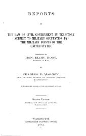 Reports on the Law of Civil Government in Territory Subject to Military Occupation by the Military Forces of the United States: Submitted to Hon. Elihu Root, Secretary of War