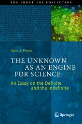 The Unknown as an Engine for Science: An Essay on the Definite and the Indefinite