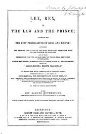 "Lex, Rex, Or, The Law and the Prince: A Dispute for the Just Prerogative of King and People, Containing the Reasons and Causes of the Most Necessary Defensive Wars of the Kingdom of Scotland and of Their Expedition for the Aid and Help of Their Dear Brethren of England. In which Their Innocency is Asserted and a Full Answer is Given to a Seditious Pamphlet Entituled, ""Sacro-sancta Regum Majestas,"" Or, The Sacred and Royal Prerogative of Christian Kings ; Under the Name of J.A., But Penned by John Maxwell ..."