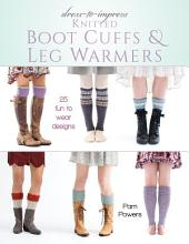 Dress-to-Impress Knitted Boot Cuffs & Leg Warmers: 25 Fun to Wear Designs