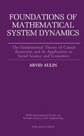 Foundations of Mathematical System Dynamics: The Fundamental Theory of Causal Recursion and Its Application to Social Science and Economics