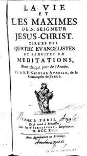 La vie et les maximes de N. Seigneur Jesus-Christ. Tirées des quatre Evangelistes et reduites en meditations, pour chaque jour de l'année