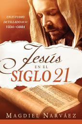 Jesús en el siglo 21 / Jesus in the 21st Century: Un estudio detallado de su vida y obra