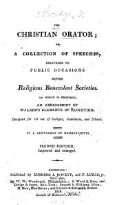 The Christian Orator, Or, A Collection of Speeches, Delivered on Public Occasions Before Religious Benevolent Societies, to which is Prefixed, an Abridgement of Walker's Elements of Elocution