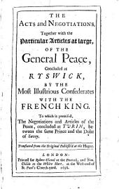 The Acts and Negotiations: Together with the Particular Articles at Large, of the General Peace, Concluded at Ryswick, by the Most Illustrious Confederates with the French King. To which is Premised, the Negotiations and Articles of the Peace, Concluded at Turin, Between the Same Prince and the Duke of Savoy