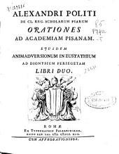 Alexandri Politi ... Orationes ad Academiam Pisanam ; Ejusdem Animadversionum in Eustathium ad Dionysium Periegetam ; libri duo