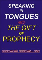 Speaking In Tongues and the Gift of Prophecy: Speaking Supernaturally In Unknown and Known Tongues